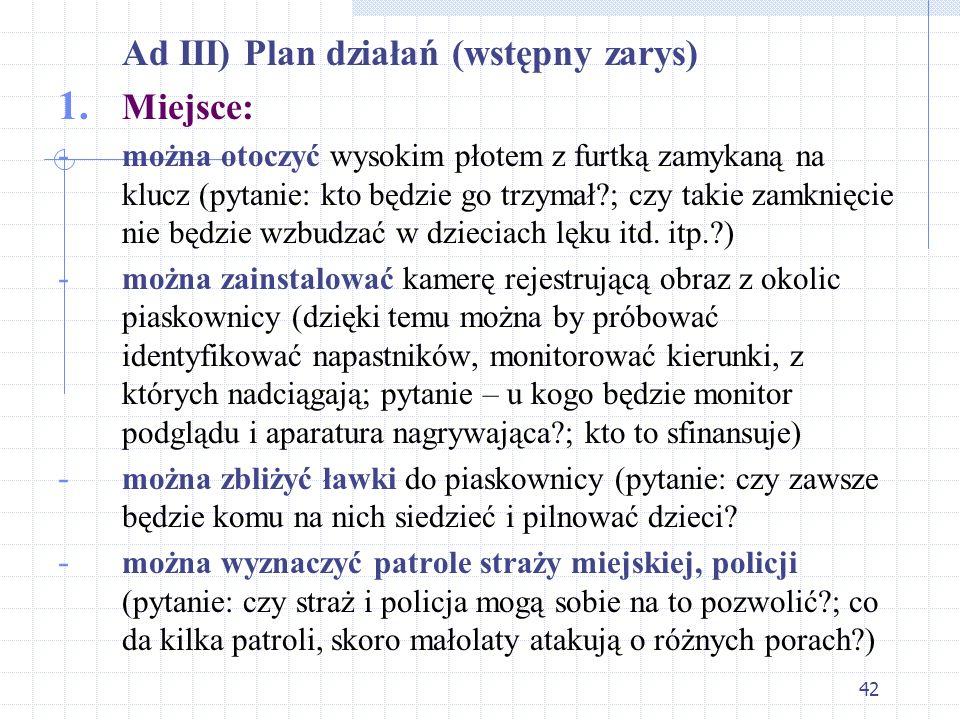 42 Ad III) Plan działań (wstępny zarys) 1. Miejsce: - można otoczyć wysokim płotem z furtką zamykaną na klucz (pytanie: kto będzie go trzymał?; czy ta