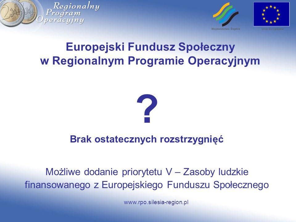 www.rpo.silesia-region.pl Europejski Fundusz Społeczny w Regionalnym Programie Operacyjnym ? Brak ostatecznych rozstrzygnięć Możliwe dodanie priorytet