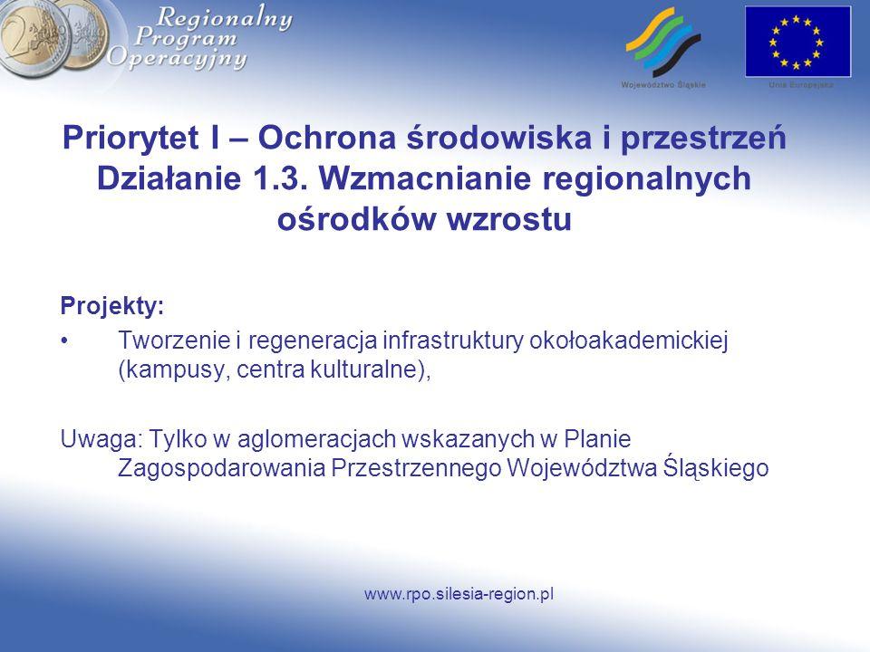 www.rpo.silesia-region.pl Priorytet I – Ochrona środowiska i przestrzeń Działanie 1.3. Wzmacnianie regionalnych ośrodków wzrostu Projekty: Tworzenie i