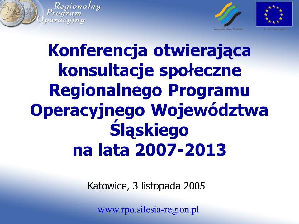 www.rpo.silesia-region.pl Konferencja otwierająca konsultacje społeczne Regionalnego Programu Operacyjnego Województwa Śląskiego na lata 2007-2013 Katowice, 3 listopada 2005