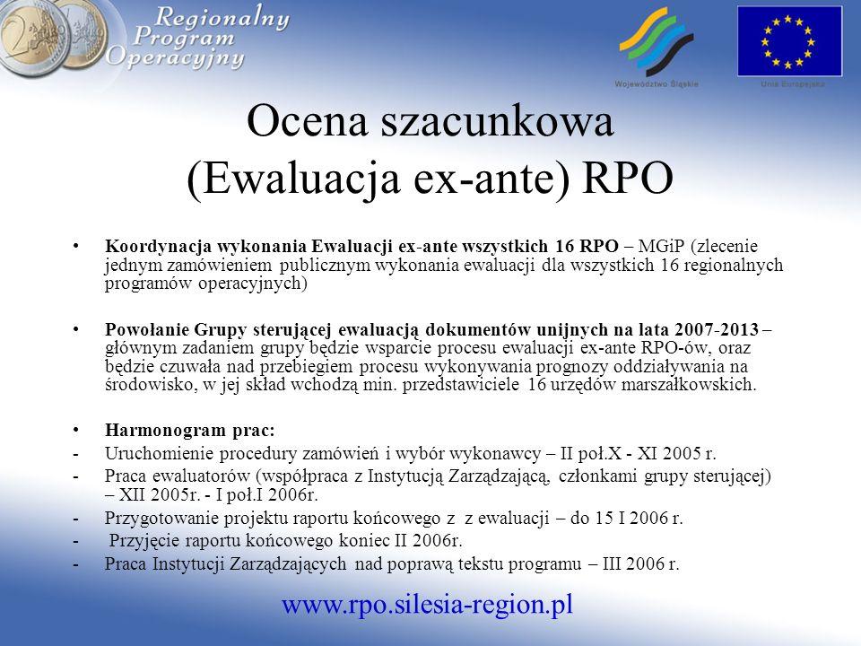 www.rpo.silesia-region.pl Ocena szacunkowa (Ewaluacja ex-ante) RPO Koordynacja wykonania Ewaluacji ex-ante wszystkich 16 RPO – MGiP (zlecenie jednym zamówieniem publicznym wykonania ewaluacji dla wszystkich 16 regionalnych programów operacyjnych) Powołanie Grupy sterującej ewaluacją dokumentów unijnych na lata 2007-2013 – głównym zadaniem grupy będzie wsparcie procesu ewaluacji ex-ante RPO-ów, oraz będzie czuwała nad przebiegiem procesu wykonywania prognozy oddziaływania na środowisko, w jej skład wchodzą min.