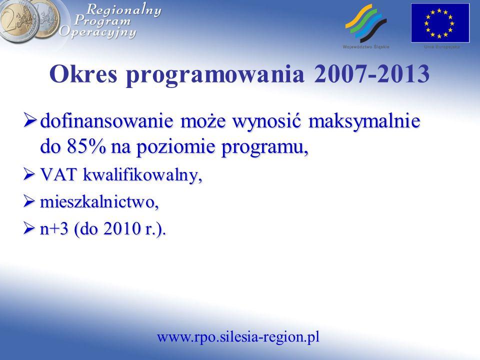 www.rpo.silesia-region.pl Okres programowania 2007-2013 dofinansowanie może wynosić maksymalnie do 85% na poziomie programu, dofinansowanie może wynosić maksymalnie do 85% na poziomie programu, VAT kwalifikowalny, VAT kwalifikowalny, mieszkalnictwo, mieszkalnictwo, n+3 (do 2010 r.).