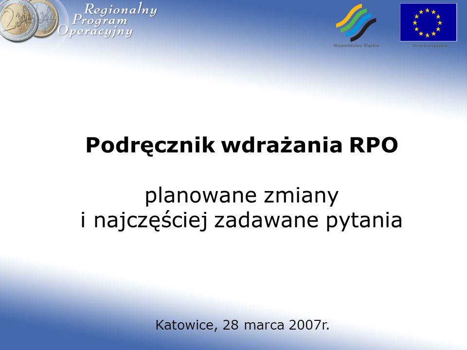 Podręcznik wdrażania RPO planowane zmiany i najczęściej zadawane pytania Katowice, 28 marca 2007r.