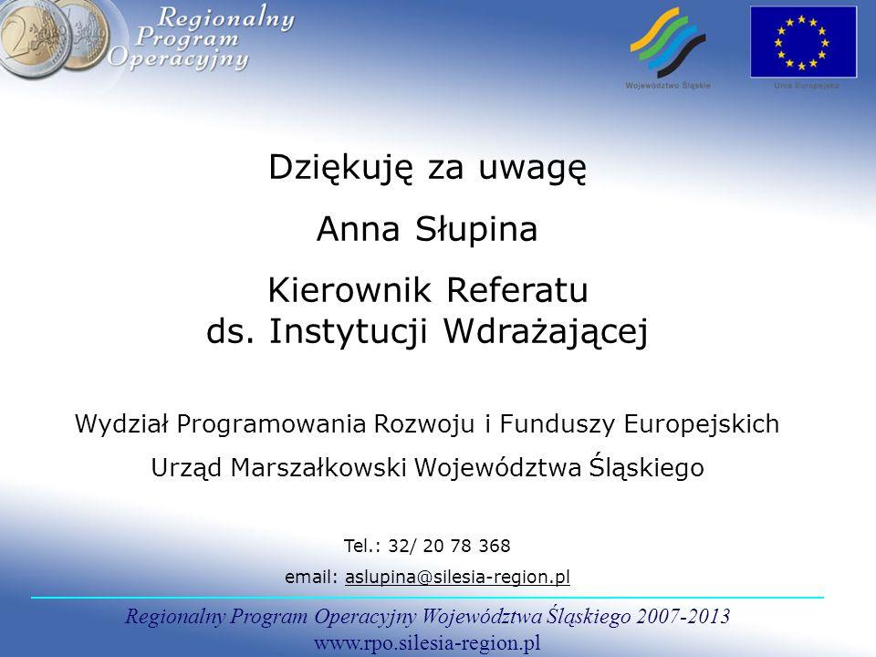 Regionalny Program Operacyjny Województwa Śląskiego 2007-2013 www.rpo.silesia-region.pl Dziękuję za uwagę Anna Słupina Kierownik Referatu ds.
