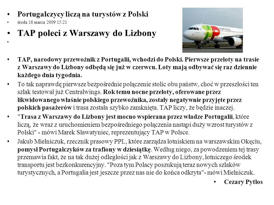 Portugalczycy liczą na turystów z Polski środa 18 marca 2009 15:21 TAP poleci z Warszawy do Lizbony TAP, narodowy przewoźnik z Portugalii, wchodzi do
