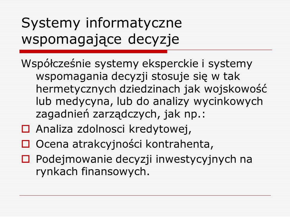 Systemy informatyczne wspomagające decyzje Współcześnie systemy eksperckie i systemy wspomagania decyzji stosuje się w tak hermetycznych dziedzinach j