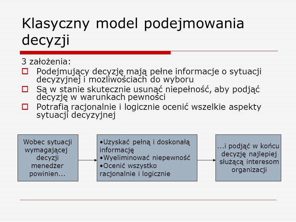 Klasyczny model podejmowania decyzji 3 założenia: Podejmujący decyzję mają pełne informacje o sytuacji decyzyjnej i mozliwościach do wyboru Są w stani
