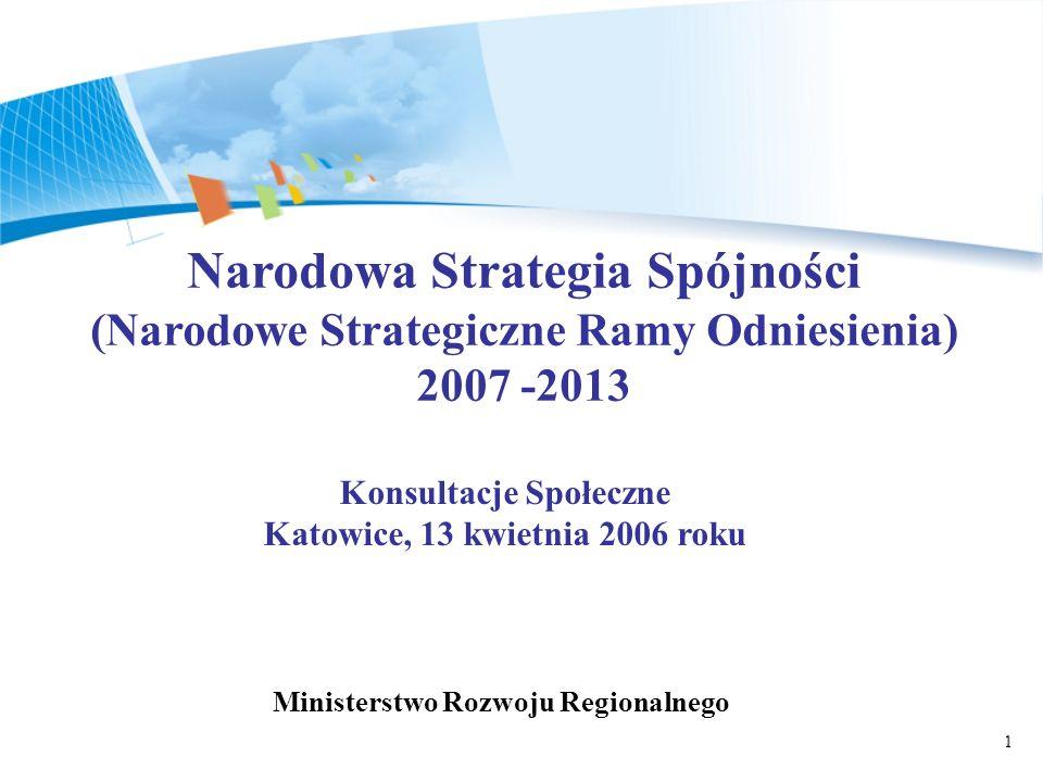 1 Narodowa Strategia Spójności (Narodowe Strategiczne Ramy Odniesienia) 2007 -2013 Konsultacje Społeczne Katowice, 13 kwietnia 2006 roku Ministerstwo