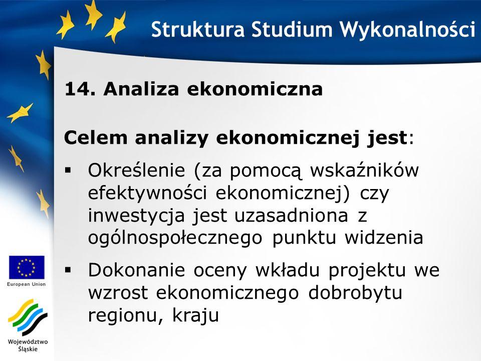 Struktura Studium Wykonalności 14. Analiza ekonomiczna Celem analizy ekonomicznej jest: Określenie (za pomocą wskaźników efektywności ekonomicznej) cz