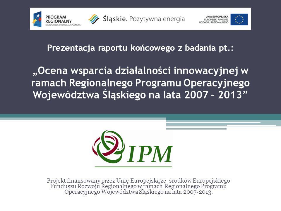 Prezentacja raportu końcowego z badania pt.: Ocena wsparcia działalności innowacyjnej w ramach Regionalnego Programu Operacyjnego Województwa Śląskiego na lata 2007 – 2013 Projekt finansowany przez Unię Europejską ze środków Europejskiego Funduszu Rozwoju Regionalnego w ramach Regionalnego Programu Operacyjnego Województwa Śląskiego na lata 2007-2013.