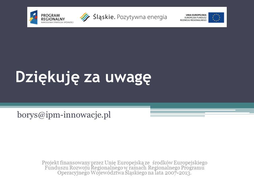 Dziękuję za uwagę borys@ipm-innowacje.pl Projekt finansowany przez Unię Europejską ze środków Europejskiego Funduszu Rozwoju Regionalnego w ramach Regionalnego Programu Operacyjnego Województwa Śląskiego na lata 2007-2013.