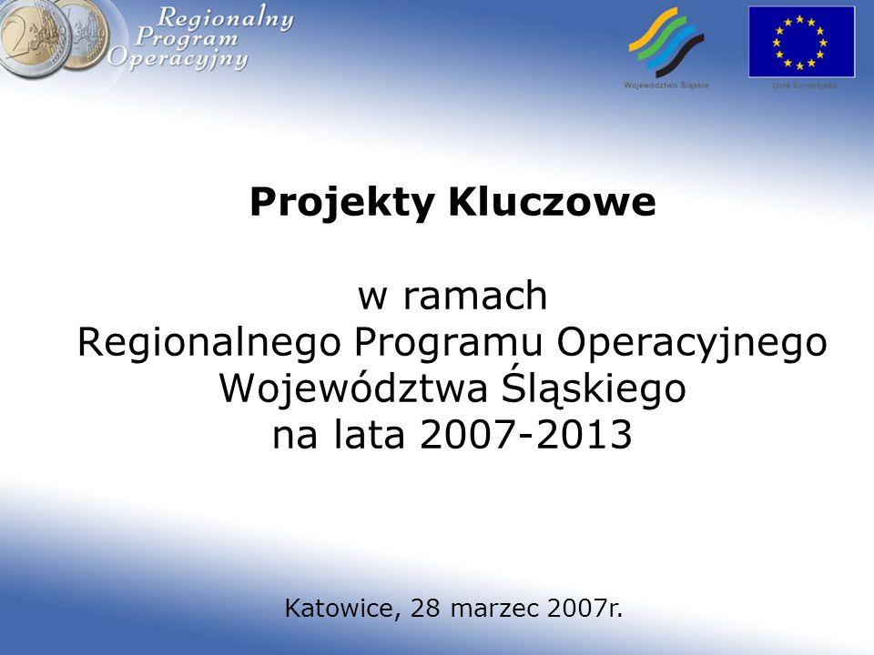 Projekty Kluczowe w ramach Regionalnego Programu Operacyjnego Województwa Śląskiego na lata 2007-2013 Katowice, 28 marzec 2007r.
