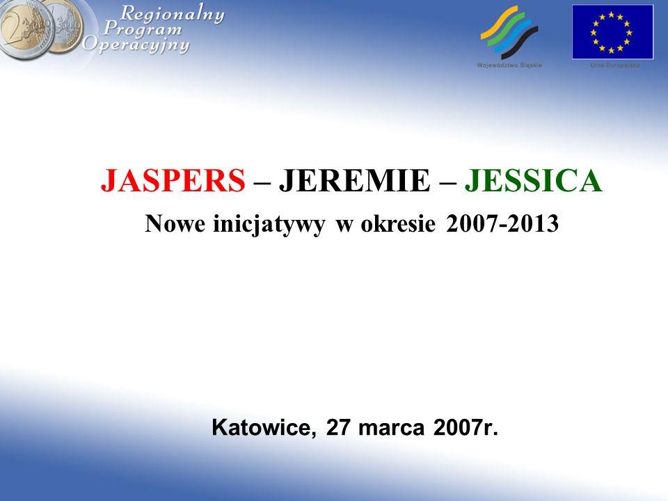 Katowice, 27 marca 2007r. JASPERS – JEREMIE – JESSICA Nowe inicjatywy w okresie 2007-2013