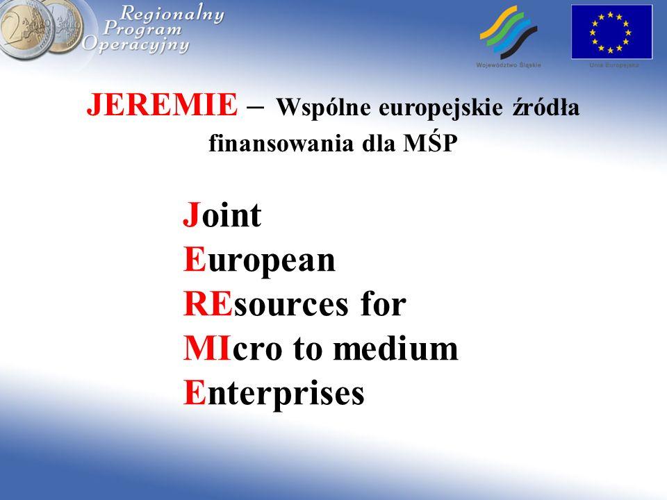 JEREMIE – Wspólne europejskie źródła finansowania dla MŚP Inicjatywa polega na uruchomieniu odnawialnych źródeł finansowania niedostępnych dotychczas na rynku finansowym (np.