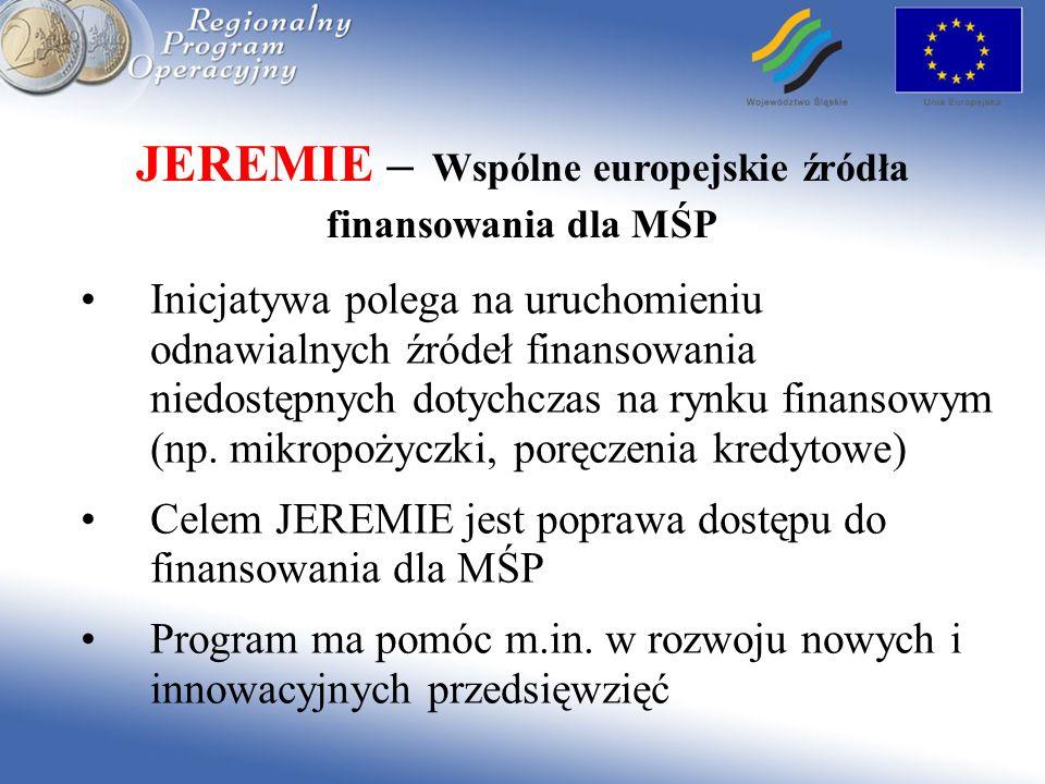 JEREMIE – Wspólne europejskie źródła finansowania dla MŚP Inicjatywa polega na uruchomieniu odnawialnych źródeł finansowania niedostępnych dotychczas