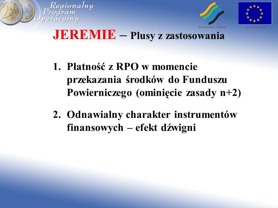 JEREMIE – Plusy z zastosowania 1.Płatność z RPO w momencie przekazania środków do Funduszu Powierniczego (ominięcie zasady n+2) 2.Odnawialny charakter