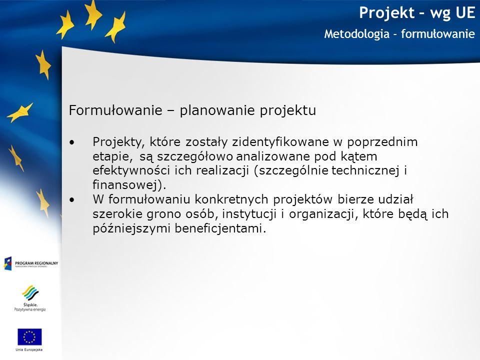 Projekt – wg UE Metodologia - formułowanie Formułowanie – planowanie projektu Projekty, które zostały zidentyfikowane w poprzednim etapie, są szczegół