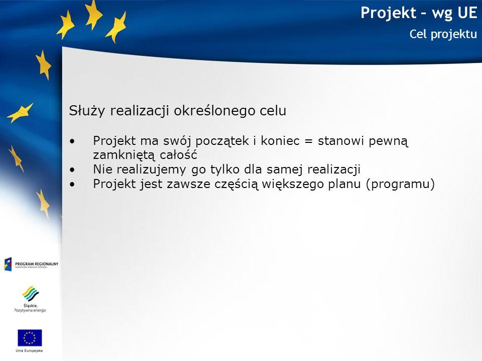 Projekt – wg UE Cel projektu Służy realizacji określonego celu Projekt ma swój początek i koniec = stanowi pewną zamkniętą całość Nie realizujemy go t