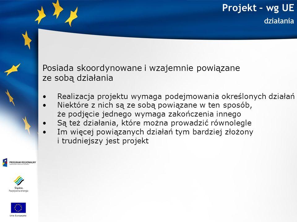 Projekt – wg UE Czas, budżet, zasoby Jest ograniczone w czasie oraz posiada określony budżet i zasoby Każdy projekt ma jasno określony początek i koniec Narzędziem które pomaga pilnować czasu trwania projektu jest harmonogram Każdy projekt ma przypisany określony budżet i zasoby (ludzkie, materiałowe), które określają jego ramy