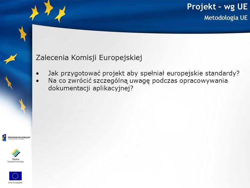 Projekt – wg UE Metodologia UE Zalecenia Komisji Europejskiej Jak przygotować projekt aby spełniał europejskie standardy? Na co zwrócić szczególną uwa