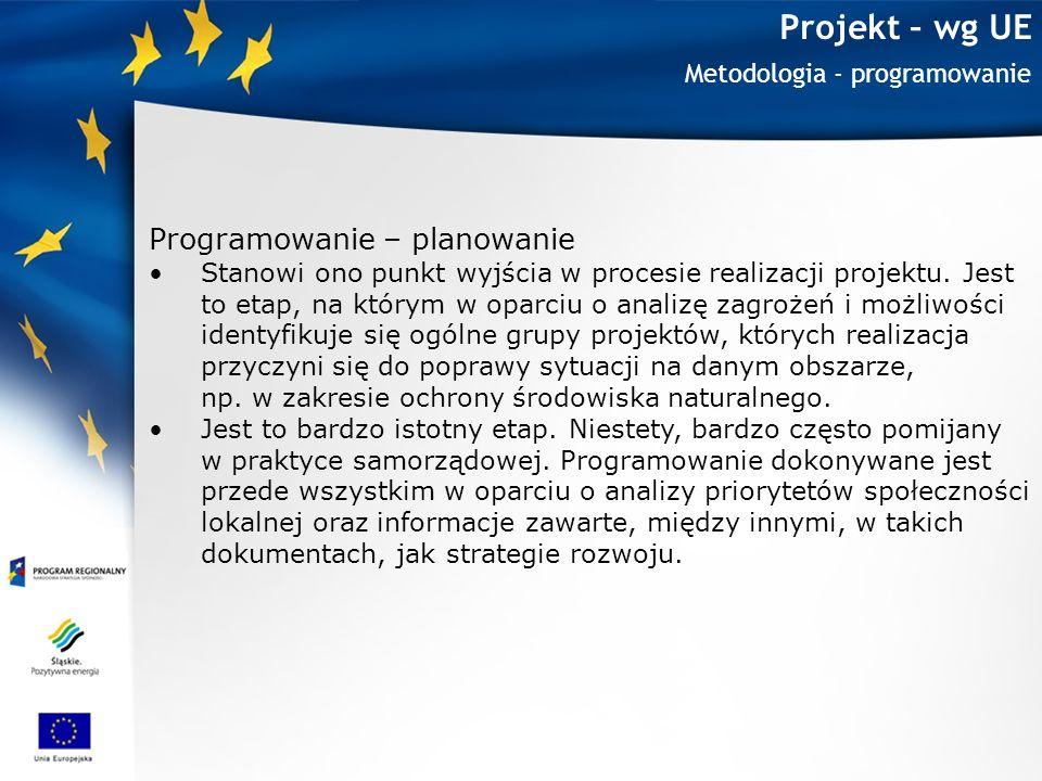 Projekt – wg UE Metodologia - programowanie Programowanie – planowanie Stanowi ono punkt wyjścia w procesie realizacji projektu. Jest to etap, na któr