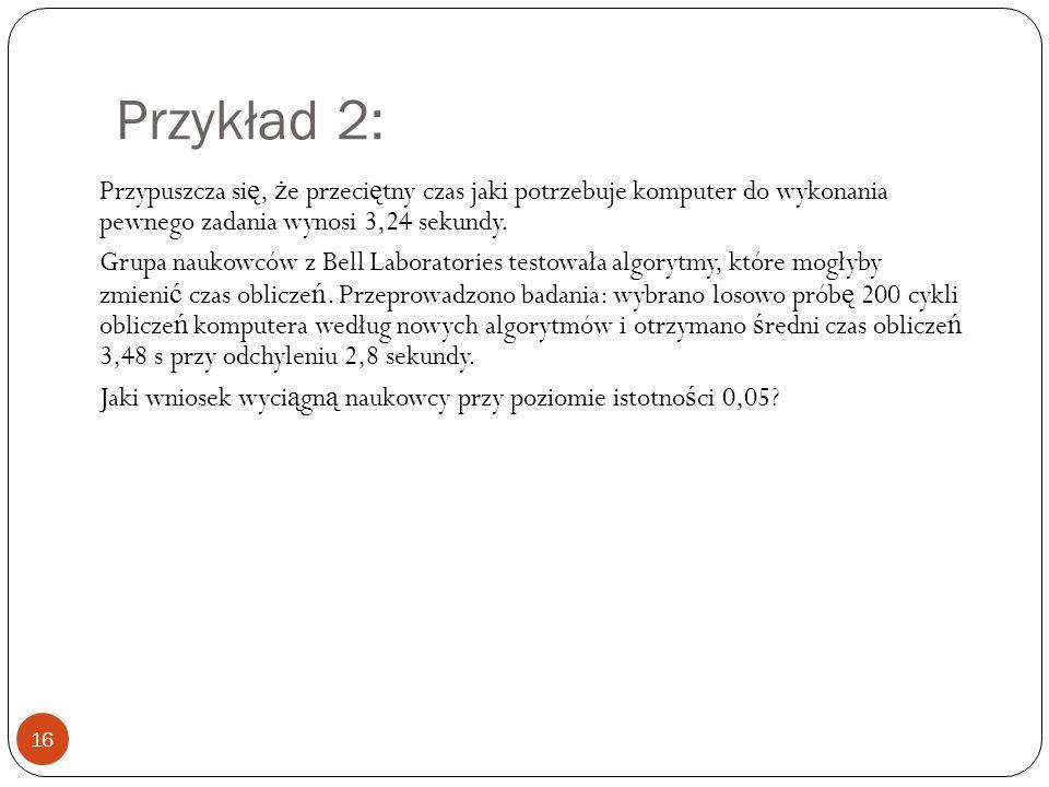 Przykład 2: 16 Przypuszcza si ę, ż e przeci ę tny czas jaki potrzebuje komputer do wykonania pewnego zadania wynosi 3,24 sekundy.