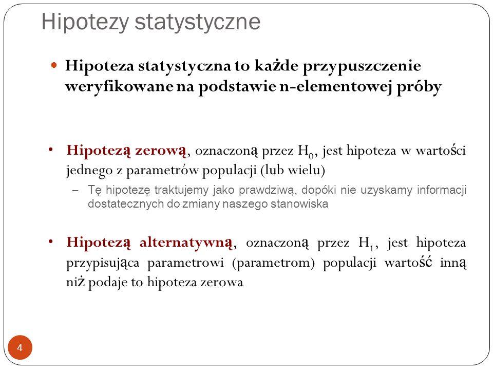 Hipotezy statystyczne 4 Hipoteza statystyczna to ka ż de przypuszczenie weryfikowane na podstawie n-elementowej próby Hipotez ą zerow ą, oznaczon ą przez H 0, jest hipoteza w warto ś ci jednego z parametrów populacji (lub wielu) –Tę hipotezę traktujemy jako prawdziwą, dopóki nie uzyskamy informacji dostatecznych do zmiany naszego stanowiska Hipotez ą alternatywn ą, oznaczon ą przez H 1, jest hipoteza przypisuj ą ca parametrowi (parametrom) populacji warto ść inn ą ni ż podaje to hipoteza zerowa