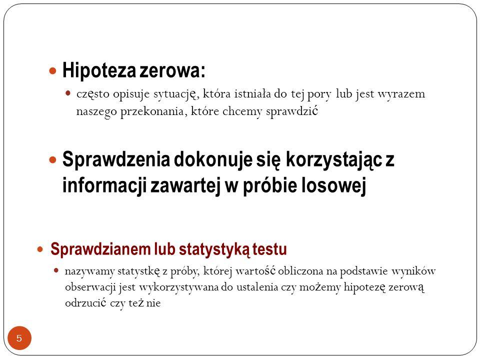 5 Hipoteza zerowa: cz ę sto opisuje sytuacj ę, która istniała do tej pory lub jest wyrazem naszego przekonania, które chcemy sprawdzi ć Sprawdzenia do