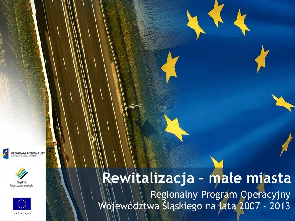 Rewitalizacja – małe miasta Regionalny Program Operacyjny Województwa Śląskiego na lata 2007 - 2013
