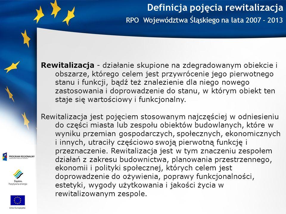 Definicja pojęcia rewitalizacja RPO Województwa Śląskiego na lata 2007 - 2013 Rewitalizacja - działanie skupione na zdegradowanym obiekcie i obszarze, którego celem jest przywrócenie jego pierwotnego stanu i funkcji, bądź też znalezienie dla niego nowego zastosowania i doprowadzenie do stanu, w którym obiekt ten staje się wartościowy i funkcjonalny.