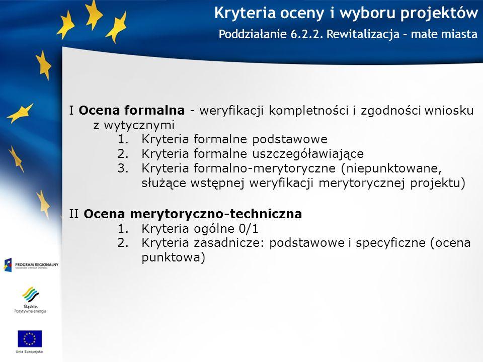 Kryteria oceny i wyboru projektów I Ocena formalna - weryfikacji kompletności i zgodności wniosku z wytycznymi 1.Kryteria formalne podstawowe 2.Kryteria formalne uszczegóławiające 3.Kryteria formalno-merytoryczne (niepunktowane, służące wstępnej weryfikacji merytorycznej projektu) II Ocena merytoryczno-techniczna 1.Kryteria ogólne 0/1 2.Kryteria zasadnicze: podstawowe i specyficzne (ocena punktowa) Poddziałanie 6.2.2.