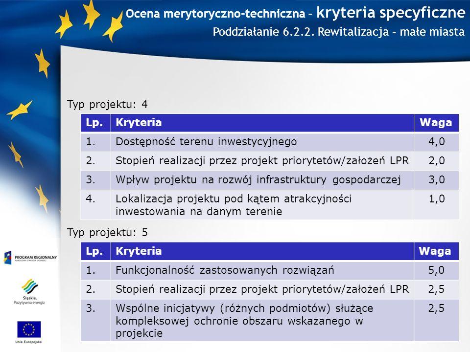 Ocena merytoryczno-techniczna – kryteria specyficzne Lp.KryteriaWaga 1.Dostępność terenu inwestycyjnego4,0 2.Stopień realizacji przez projekt priorytetów/założeń LPR2,0 3.Wpływ projektu na rozwój infrastruktury gospodarczej3,0 4.Lokalizacja projektu pod kątem atrakcyjności inwestowania na danym terenie 1,0 Typ projektu: 4 Typ projektu: 5 Lp.KryteriaWaga 1.Funkcjonalność zastosowanych rozwiązań5,0 2.Stopień realizacji przez projekt priorytetów/założeń LPR2,5 3.Wspólne inicjatywy (różnych podmiotów) służące kompleksowej ochronie obszaru wskazanego w projekcie 2,5 Poddziałanie 6.2.2.