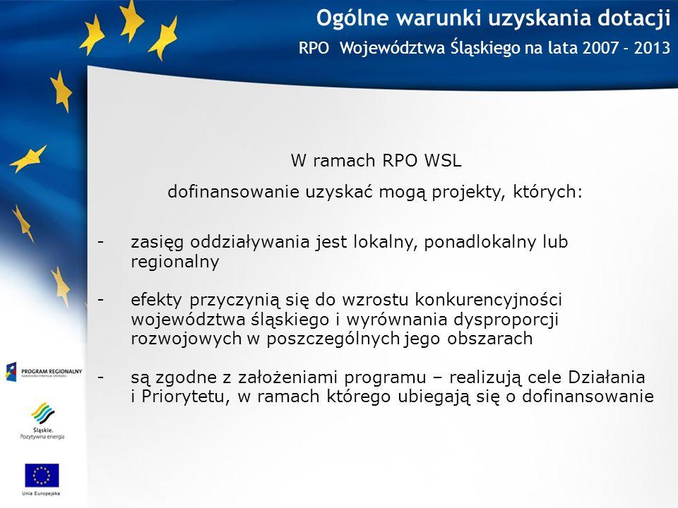 Ogólne warunki uzyskania dotacji RPO Województwa Śląskiego na lata 2007 - 2013 W ramach RPO WSL dofinansowanie uzyskać mogą projekty, których: -zasięg oddziaływania jest lokalny, ponadlokalny lub regionalny -efekty przyczynią się do wzrostu konkurencyjności województwa śląskiego i wyrównania dysproporcji rozwojowych w poszczególnych jego obszarach -są zgodne z założeniami programu – realizują cele Działania i Priorytetu, w ramach którego ubiegają się o dofinansowanie