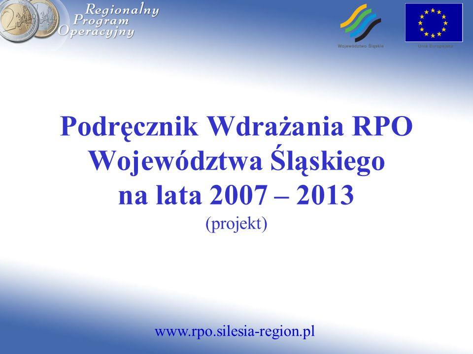 www.rpo.silesia-region.pl Podręcznik Wdrażania RPO Województwa Śląskiego na lata 2007 – 2013 (projekt)