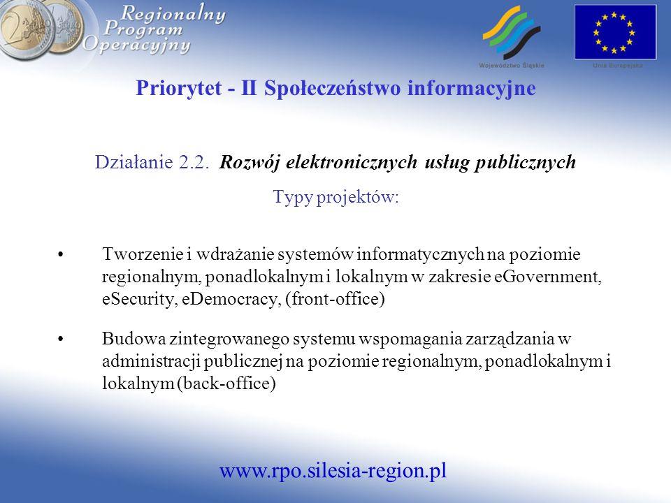 www.rpo.silesia-region.pl Priorytet - II Społeczeństwo informacyjne Działanie 2.2. Rozwój elektronicznych usług publicznych Typy projektów: Tworzenie