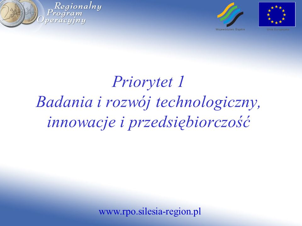 www.rpo.silesia-region.pl Priorytet 1 Badania i rozwój technologiczny, innowacje i przedsiębiorczość