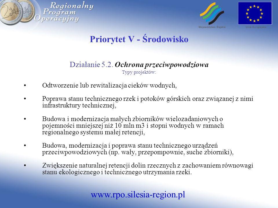www.rpo.silesia-region.pl Priorytet V - Środowisko Działanie 5.2. Ochrona przeciwpowodziowa Typy projektów: Odtworzenie lub rewitalizacja cieków wodny