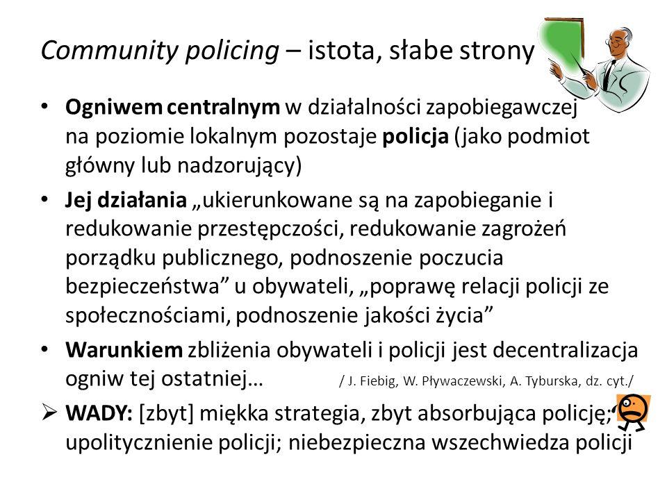 Community policing – istota, słabe strony Ogniwem centralnym w działalności zapobiegawczej na poziomie lokalnym pozostaje policja (jako podmiot główny lub nadzorujący) Jej działania ukierunkowane są na zapobieganie i redukowanie przestępczości, redukowanie zagrożeń porządku publicznego, podnoszenie poczucia bezpieczeństwa u obywateli, poprawę relacji policji ze społecznościami, podnoszenie jakości życia Warunkiem zbliżenia obywateli i policji jest decentralizacja ogniw tej ostatniej… / J.