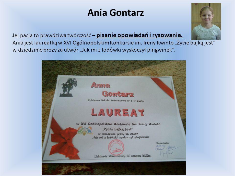 Ania Gontarz Jej pasja to prawdziwa twórczość – pisanie opowiadań i rysowanie. Ania jest laureatką w XVI Ogólnopolskim Konkursie im. Ireny Kwinto Życi