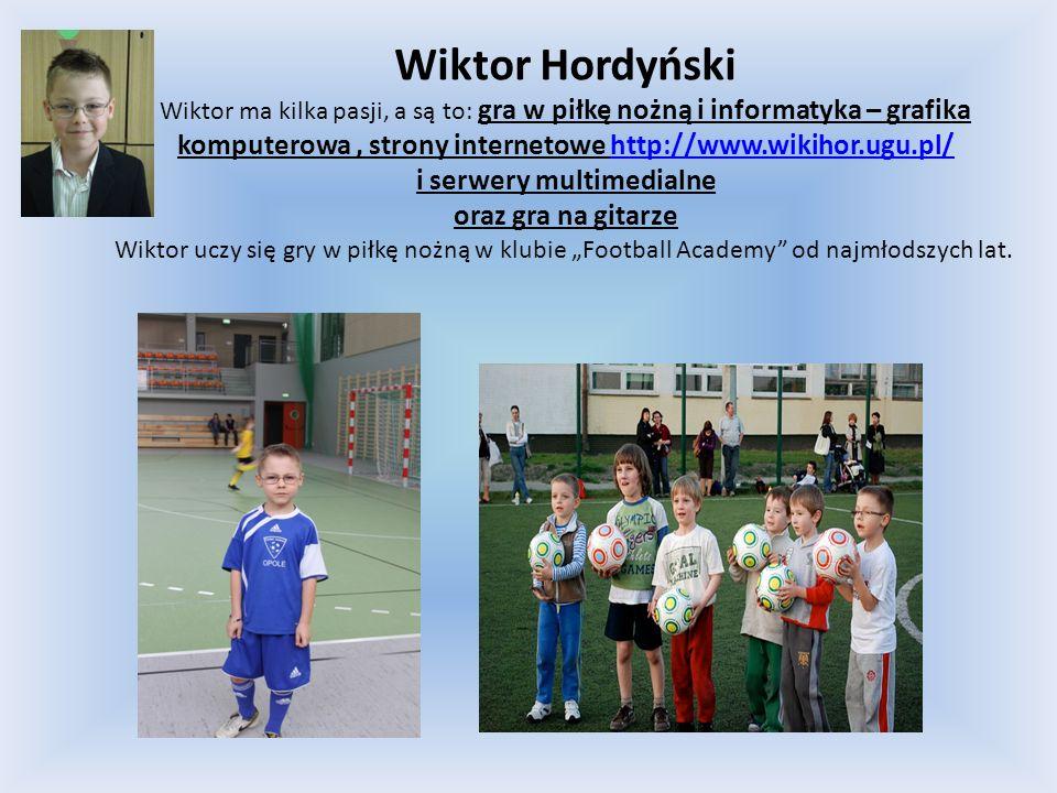 Wiktor Hordyński Wiktor ma kilka pasji, a są to: gra w piłkę nożną i informatyka – grafika komputerowa, strony internetowe http://www.wikihor.ugu.pl/h