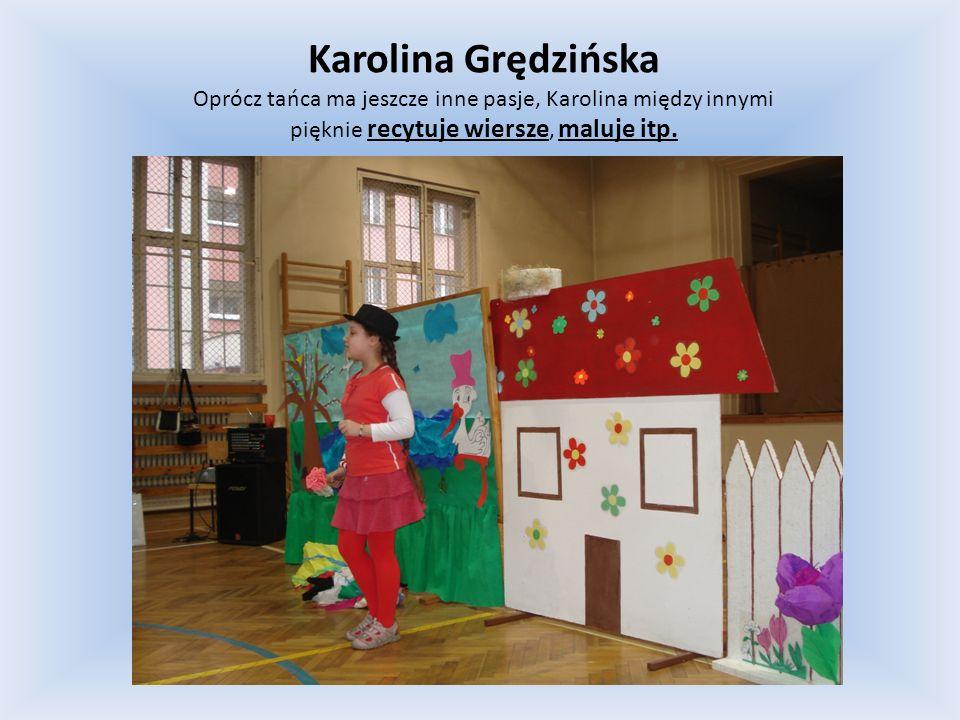 Karolina Grędzińska Oprócz tańca ma jeszcze inne pasje, Karolina między innymi pięknie recytuje wiersze, maluje itp.