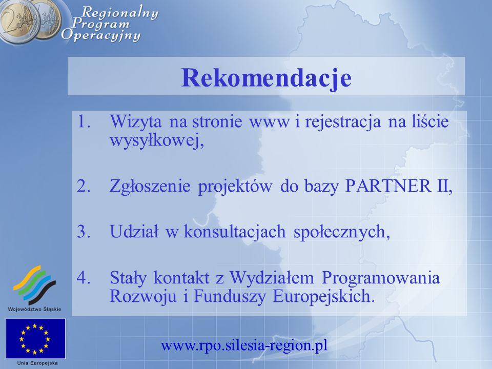 www.rpo.silesia-region.pl Rekomendacje 1.Wizyta na stronie www i rejestracja na liście wysyłkowej, 2.Zgłoszenie projektów do bazy PARTNER II, 3.Udział w konsultacjach społecznych, 4.Stały kontakt z Wydziałem Programowania Rozwoju i Funduszy Europejskich.