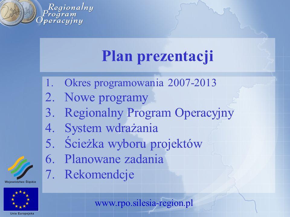 www.rpo.silesia-region.pl Plan prezentacji 1.Okres programowania 2007-2013 2.Nowe programy 3.Regionalny Program Operacyjny 4.System wdrażania 5.Ścieżka wyboru projektów 6.Planowane zadania 7.Rekomendcje