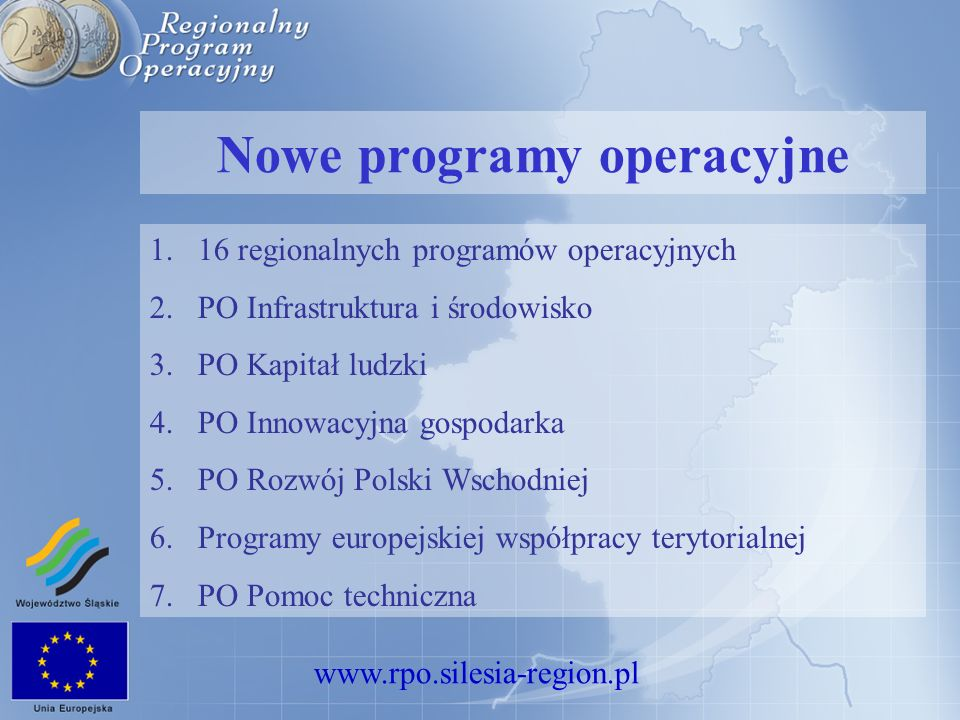 www.rpo.silesia-region.pl Nowe programy operacyjne 1.16 regionalnych programów operacyjnych 2.PO Infrastruktura i środowisko 3.PO Kapitał ludzki 4.PO