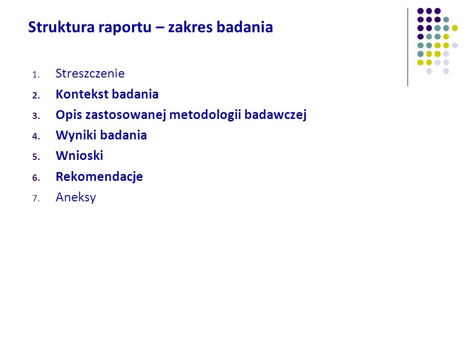 Struktura raportu – zakres badania 1. Streszczenie 2. Kontekst badania 3. Opis zastosowanej metodologii badawczej 4. Wyniki badania 5. Wnioski 6. Reko