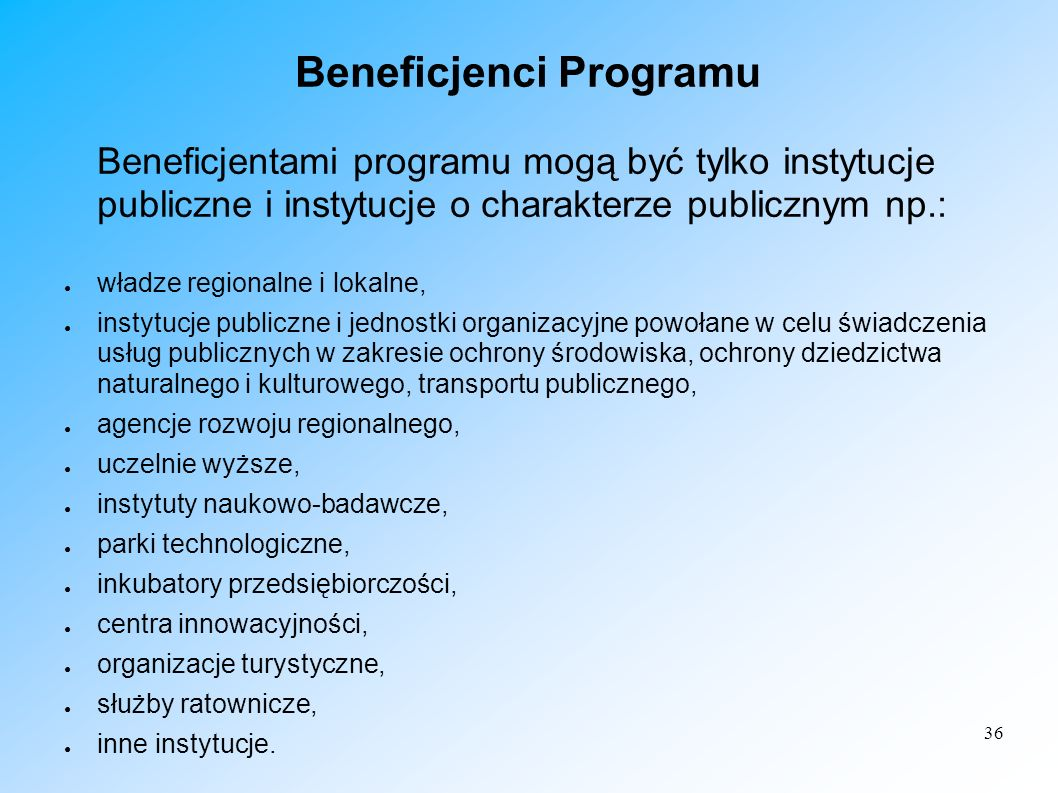 36 Beneficjenci Programu Beneficjentami programu mogą być tylko instytucje publiczne i instytucje o charakterze publicznym np.: władze regionalne i lo