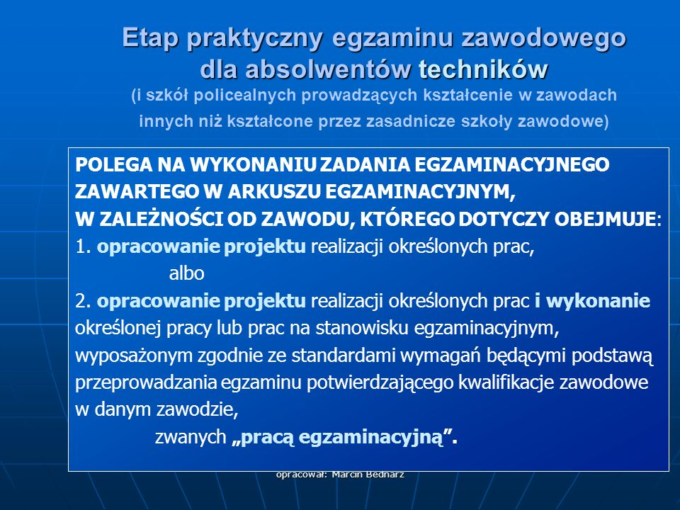 opracował: Marcin Bednarz POLEGA NA WYKONANIU ZADANIA EGZAMINACYJNEGO ZAWARTEGO W ARKUSZU EGZAMINACYJNYM, W ZALEŻNOŚCI OD ZAWODU, KTÓREGO DOTYCZY OBEJMUJE: 1.