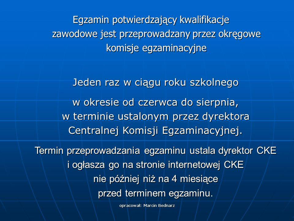 opracował: Marcin Bednarz Egzamin potwierdzający kwalifikacje zawodowe jest przeprowadzany przez okręgowe komisje egzaminacyjne Jeden raz w ciągu roku szkolnego w okresie od czerwca do sierpnia, w terminie ustalonym przez dyrektora Centralnej Komisji Egzaminacyjnej.