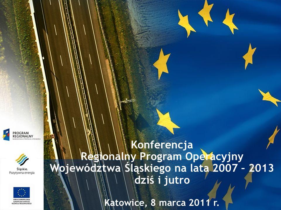 Konferencja Regionalny Program Operacyjny Województwa Śląskiego na lata 2007 – 2013 dziś i jutro Katowice, 8 marca 2011 r.