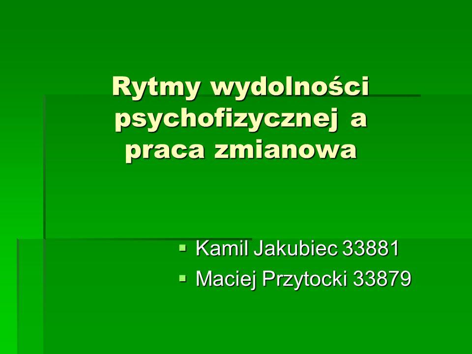 Rytmy wydolności psychofizycznej a praca zmianowa Kamil Jakubiec 33881 Kamil Jakubiec 33881 Maciej Przytocki 33879 Maciej Przytocki 33879